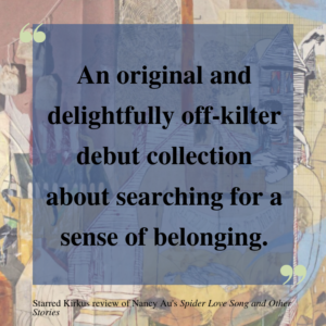 """A quote from a Kirkus review of Spider Love Song and Other Stories set against the collaged book cover. The review calls the book """"an original and delightfully off-kilter debut collection about searching for a sense of belonging."""""""